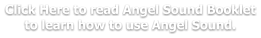 Click Here to read Angel Sound Booklet to learn how to use Angel Sound.